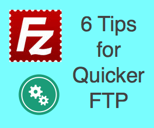 6 Tips for Quicker FTP with FileZilla