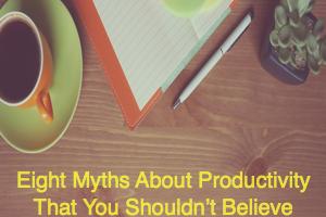 Eight Myths About Productivity
