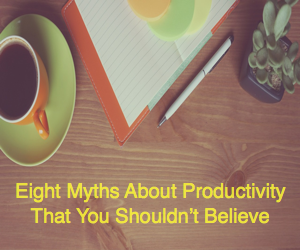 Eight Myths About Productivity That You Shouldn't Believe