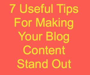 7 Useful Tips For Making Your Blog Content Stand Out
