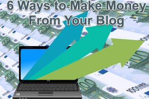 6 Ways to Make Money From Your Blog