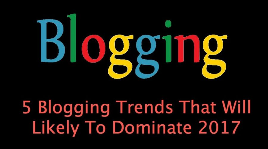 5 Blogging Trends That Will Likely To Dominate 2017