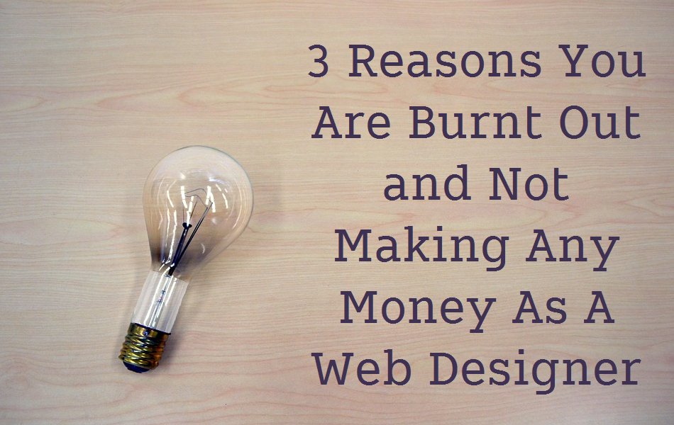 3 Reasons You Are Burnt Out and Not Making Any Money As A Web Designer