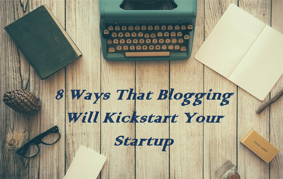 8 Ways That Blogging Will Kickstart Your Startup