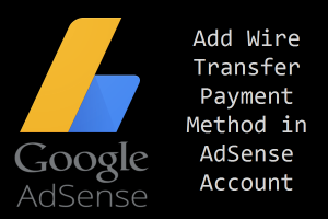 How Indian Publishers Can Add Wire Transfer Payment in Google AdSense?