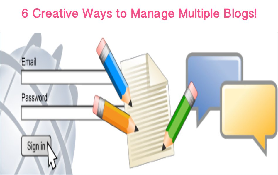 6 Creative Ways to Manage Multiple Blogs!