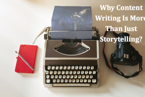 Why Content Writing Is More Than Just Storytelling?