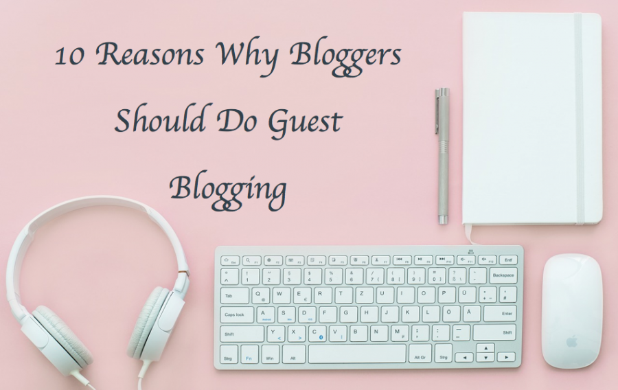 10 Reasons Why Bloggers Should Do Guest Blogging