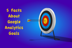 5 Facts About Google Analytics Goals