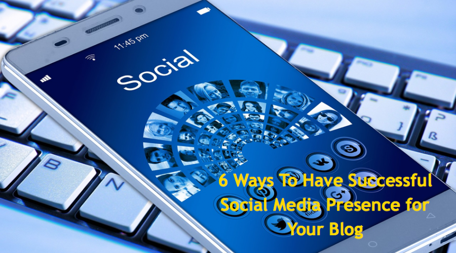6 Ways To Have Successful Social Media Presence for Your Blog