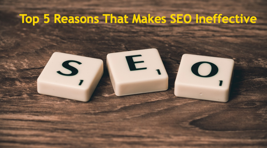 Top 5 Reasons That Makes Your SEO Ineffective