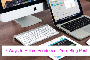 7 Ways to Retain Readers on Your Blog Post