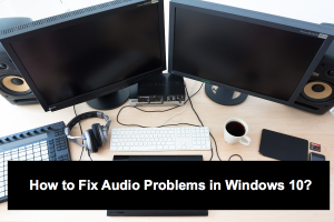 How to Fix Audio Problems in Windows 10?