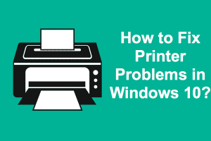 How to Fix Printer Problems in Windows 10?