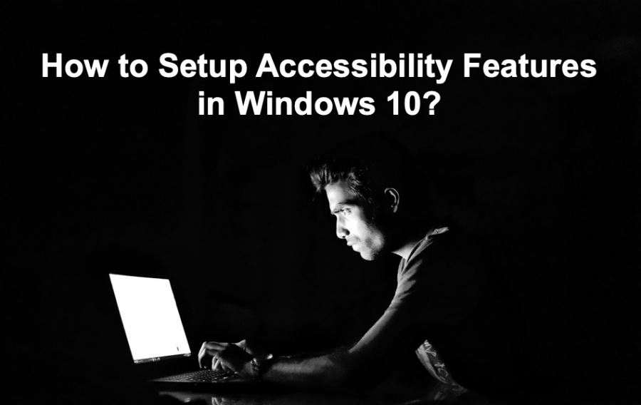How to Setup Accessibility Features in Windows 10?