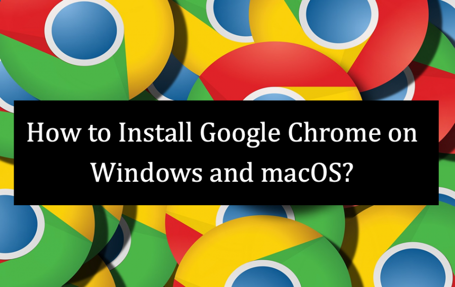 How to Install Google Chrome on Windows and macOS?
