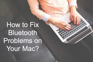 How to Fix Bluetooth Problems on Your Mac?