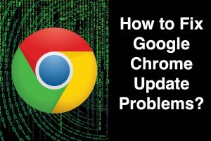 How to Fix Google Chrome Update Problems?