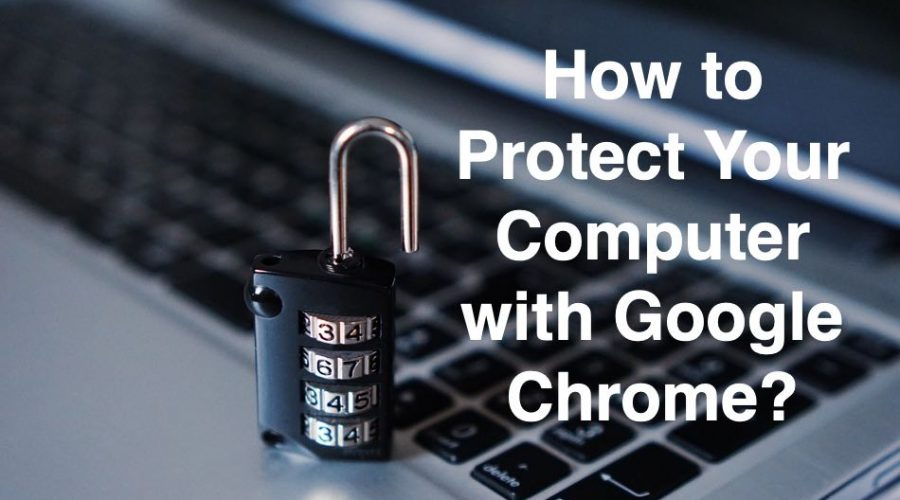 How to Protect Your Computer with Google Chrome?
