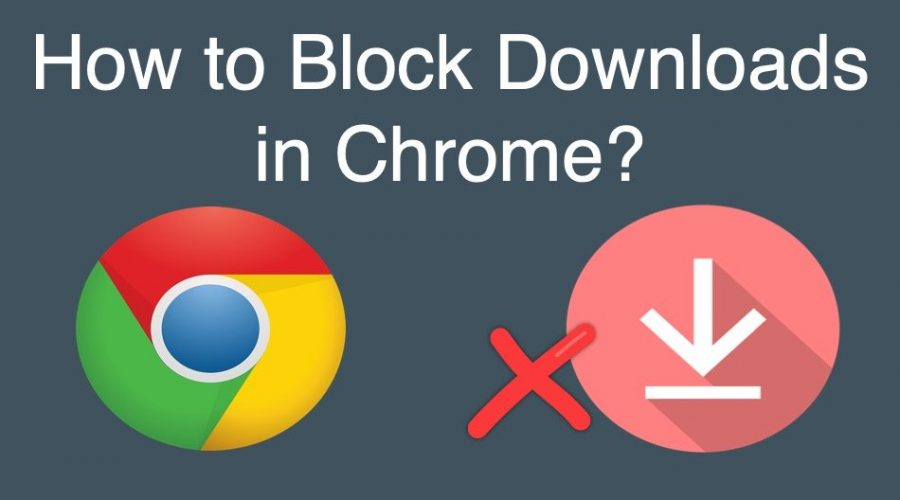 How to Block Downloads in Google Chrome?