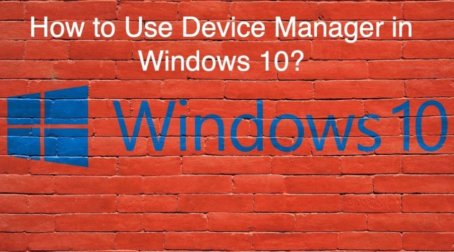 How to Use Device Manager in Windows 10 PC?