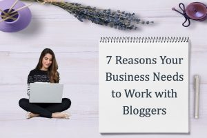 7 Reasons Your Business Needs to Work With Bloggers