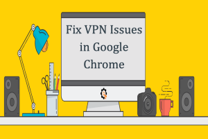 7 Ways to Fix VPN Connection Issues in Google Chrome