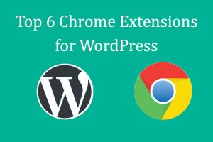 Top 6 Chrome Extensions for WordPress