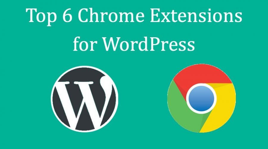 Top 6 Google Chrome Extensions for WordPress