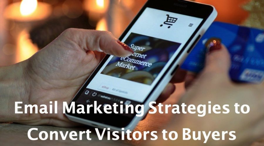 5 Email Marketing Strategies to Convert Visitors Into Buyers