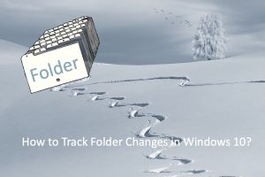 How to Track Folder Changes in Windows 10?