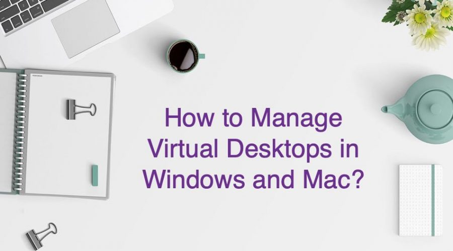 How to Manage Virtual Desktops in Windows and Mac?