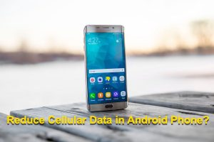Reduce Cellular Data in Android Phone?