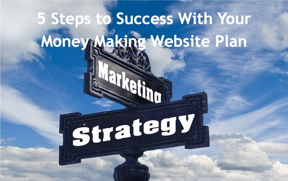5 Steps to Success With Your Money Making Website Plan