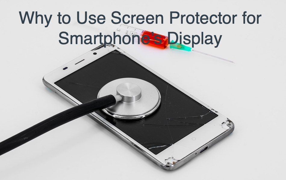Why to Use Screen Protector for Smartphone