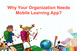 Why Your Organization Needs Mobile Learning App?