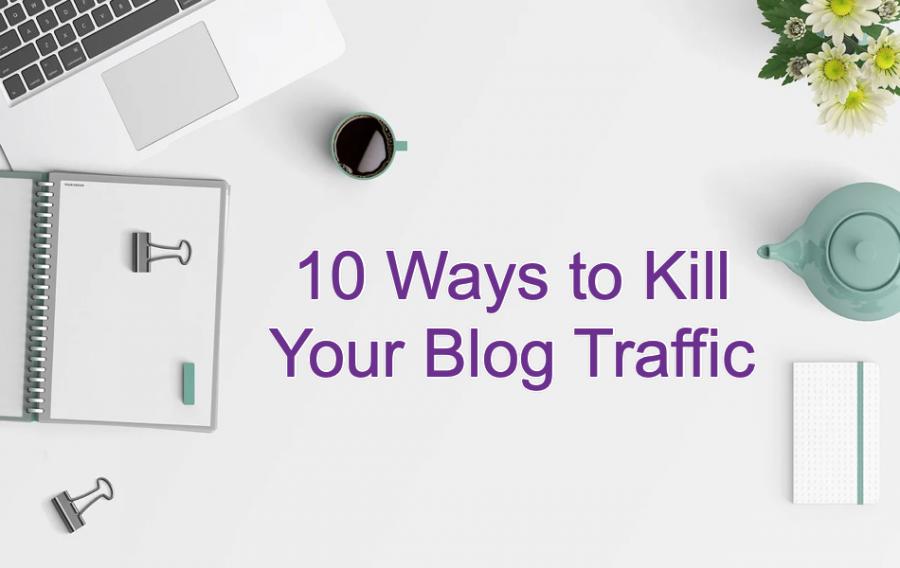 10 Ways to Kill Your Blog Traffic