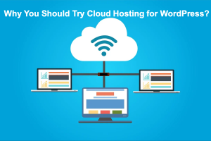 Why You Should Try Cloud Hosting for WordPress?