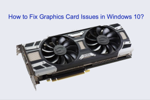 How to Fix Graphics Card Issues in Windows 10?